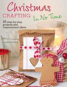 Christmas Crafting In No Time: 50 step-by-step projects and inspirational i ...