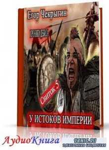 Чекрыгин Егор - Свиток 5. У истоков Империи (АудиоКнига)