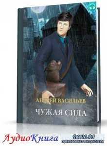 Васильев Андрей - Чужая сила (АудиоКнига)