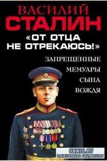 Василий Сталин - «От отца не отрекаюсь!» Запрещенные мемуары сына Вождя (2016)