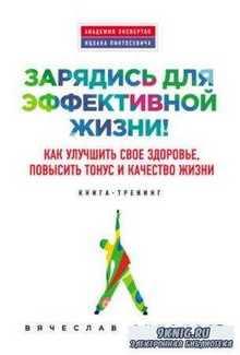 Вячеслав Смирнов - Зарядись для эффективной жизни! Как улучшить свое здоровье, повысить тонус и качество жизни (2015)