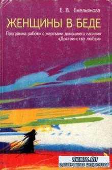 """Емельянова Е.В. - Женщины в беде. Программа работы с жертвами домашнего насилия """"Достоинство любви"""" (2008)"""