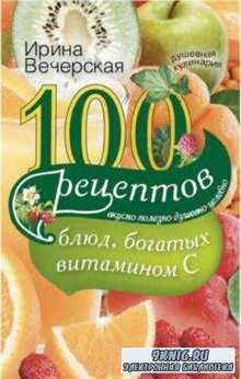 Ирина Вечерская - 100 рецептов блюд, богатых витамином С. Вкусно, полезно, душевно, целебно (2014)