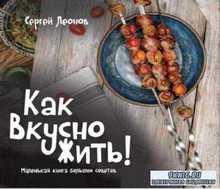 Сергей Леонов - Как Вкусно Жить. Маленькая книга больших советов (2017)