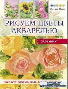 Фиона Перт - Рисуем цветы акварелью за 30 минут (2014)