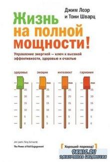 Джим Лоэр и Тони Шварц - Жизнь на полной мощности! Управление энергией - ключ к высокой эффективности, здоровью и счастью (2014)