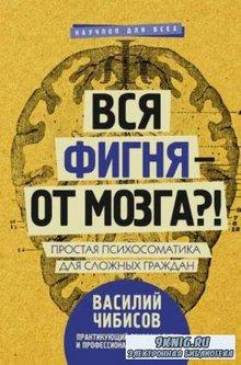 В. Чибисов - Вся фигня – от мозга?! Простая психосоматика для сложных граждан (2018)
