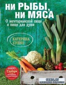 Катерина Сушко - Ни рыбы, ни мяса. О вегетарианской пище и пище для души (2014)