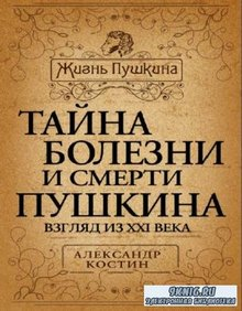 Александр Костин - Тайна болезни и смерти Пушкина (2012)