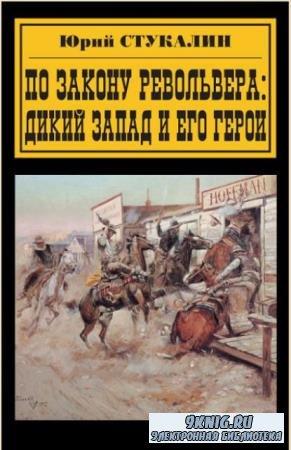 Юрий Стукалин - По закону револьвера. Дикий Запад и его герои (2007)