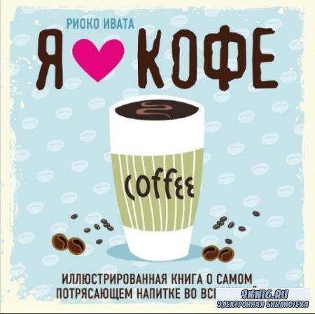 Риоко Ивата - Я люблю кофе! Иллюстрированная книга о самом потрясающем напитке во Вселенной (2017)