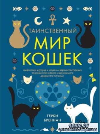 Герби Бреннан - Таинственный мир кошек. Мифология, история и наука о сверхъестественных способностях (2018)
