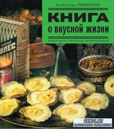 Александр Левинтов - Книга о вкусной жизни. Небольшая советская энциклопедия (2008)