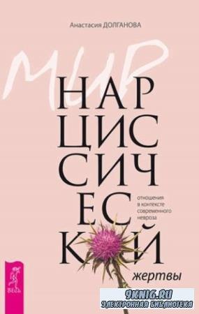 Анастасия Долганова - Мир нарциссической жертвы: отношения в контексте современного невроза (2017)