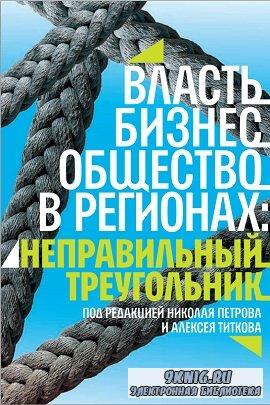 Петров Н., Титков А. (ред.) - Власть, бизнес, общество в регионах: неправильный треугольник