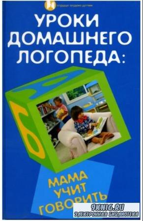 Людмила Протопович - Уроки домашнего логопеда: мама учит говорить (2009)
