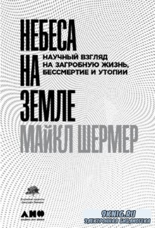 Майкл Шермер - Небеса на земле. Научный взгляд на загробную жизнь, бессмертие и утопии (2019)