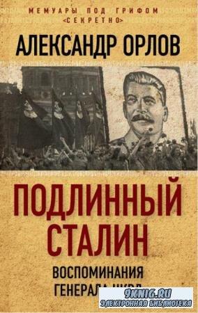 Александр Орлов - Подлинный Сталин. Воспоминания генерала НКВД (2017)