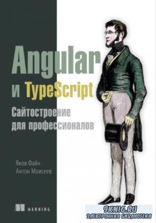 Файн Я., Моисеев А. - Angular и TypeScript. Сайтостроение для профессионалов (2018)