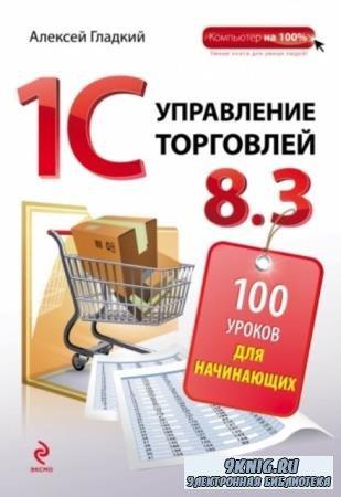 Гладкий Алексей Анатольевич - 1С: Управление торговлей 8.3. 100 уроков для начинающих (2015)