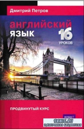 Дмитрий Петров - Английский язык. 16 уроков. Продвинутый курс + ответы (2016)