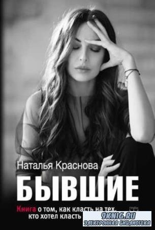 Наталья Краснова - Бывшие. Книга о том, как класть на тех, кто хотел класть ...