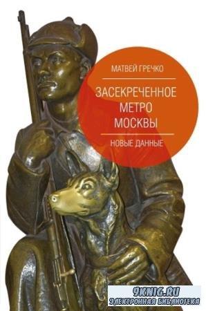 Гречко Матвей - Засекреченное метро Москвы. Новые данные (2019)