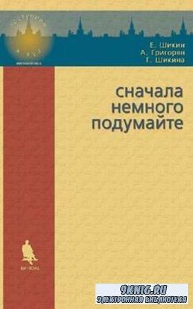 Шикин Е.В., Григорян А.А., Шикина Г.Е. - Сначала немного подумайте, 2-е издание (2015)