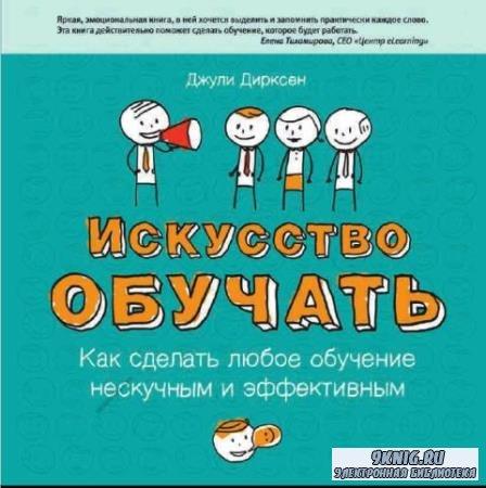 Джули Дирксен - Искусство обучать: как сделать любое обучение нескучным и эффективным (2013)