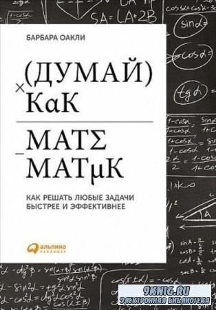 Барбара Оакли - Думай как математик. Как решать любые проблемы быстрее и эффективнее (2015)