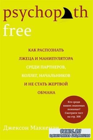 Джексон Маккензи - Psychopath Free. Как распознать лжеца и манипулятора среди партнеров, коллег, начальников и не стать жертвой обмана (2015)