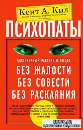 Кент А. Кил - Психопаты. Достоверный рассказ о людях без жалости, без совести, без раскаяния (2015)