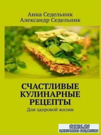 Анна Седельник, Александр Седельник - Счастливые кулинарные рецепты. Для здоровой жизни (2019)