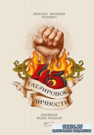 Максим Батырев - 45 татуировок личности. Правила моей жизни (2018)