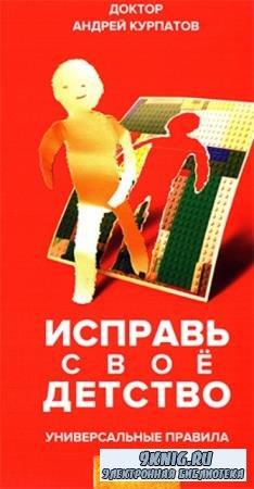 Андрей Курпатов - Исправь свое детство. Универсальные правила (2019)