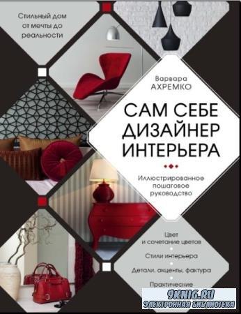 Ахремко Варвара - Сам себе дизайнер интерьера. Иллюстрированное пошаговое руководство (2018)