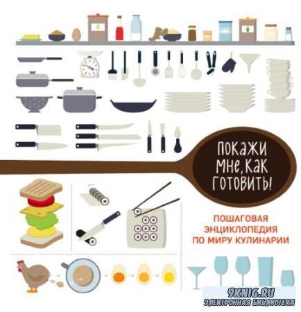 Покажи мне, как готовить! Пошаговая энциклопедия по миру кулинарии (2017)