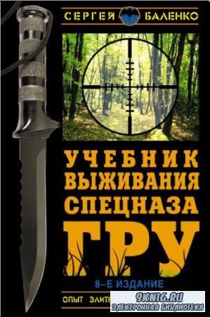 Сергей Баленко - Учебник выживания спецназа ГРУ. Опыт элитных подразделений (2013)