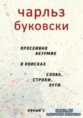 Буковски Ч. - Просеивая безумие в поисках слова, строки, пути (2016)