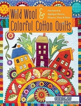 Wild Wool & Colorful Cotton Quilts: Patchwork & Applique Houses, Flowers, Vines & More