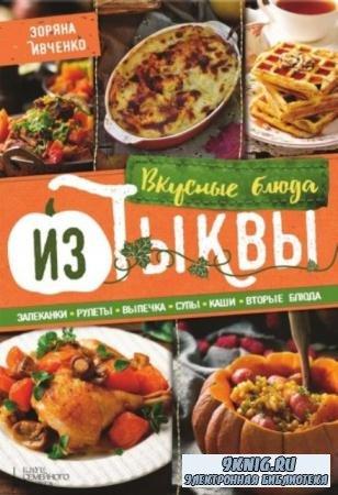 Ивченко Зоряна - Вкусные блюда из тыквы. Запеканки, рулеты, выпечка, супы, каши, вторые блюда (2016)