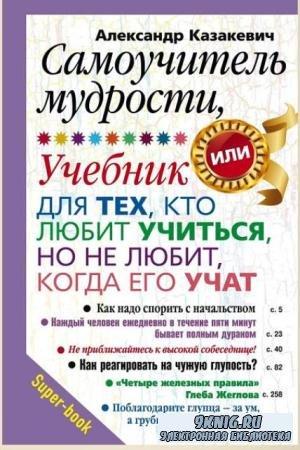 Александр Казакевич - Самоучитель мудрости. Учебник для тех, кто любит учиться, но не любит, когда его учат (2013)