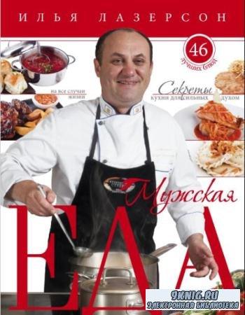 Илья Лазерсон - Мужская еда. Секреты кухни для сильных духом. 46 лучших блюд на все случаи жизни (2013)