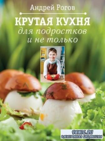 Рогов Андрей - Крутая кухня для подростков и не только (2015)