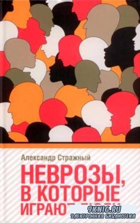 Александр Стражный - Неврозы, в которые играют люди (2019)