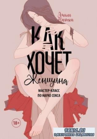 Эмили Нагоски - Как хочет женщина. Мастер-класс по науке секса (2016)