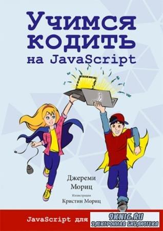 Джереми Мориц - Учимся кодить на JavaScript. Javascript для подростков (201 ...