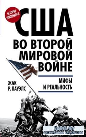 Жак Р. Пауэлс - США во Второй мировой войне. Мифы и реальность (2016)