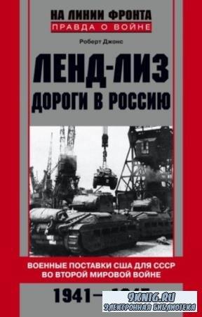 Роберт Хан Джонс - Ленд-лиз. Дороги в Россию. Военные поставки США для СССР во Второй Мировой войне (2015)