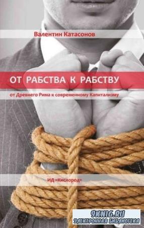 Катасонов Валентин Юрьевич - От рабства к рабству. От Древнего Рима к современному Капитализму (2014)